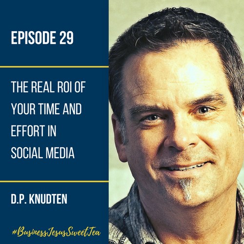 The Real ROI of Your Time and Effort in Social Media with D.P. Knudten